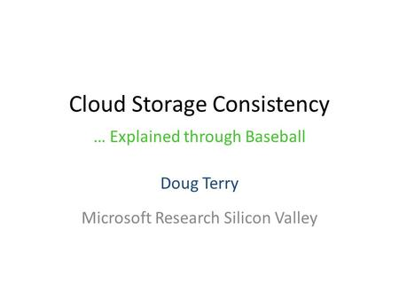 Cloud Storage Consistency Doug Terry Microsoft Research Silicon Valley … Explained through Baseball.