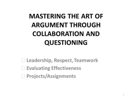 MASTERING THE ART OF ARGUMENT THROUGH COLLABORATION AND QUESTIONING Leadership, Respect,Teamwork Evaluating Effectiveness Projects/Assignments 1.