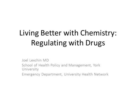 Living Better with Chemistry: Regulating with Drugs Joel Lexchin MD School of Health Policy and Management, York University Emergency Department, University.