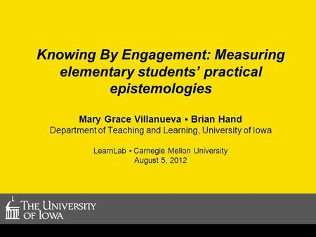 Knowing By Engagement: Measuring elementary students practical epistemologies Mary Grace Villanueva Brian Hand Department of Teaching and Learning, University.