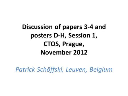 Discussion of papers 3-4 and posters D-H, Session 1, CTOS, Prague, November 2012 Patrick Schöffski, Leuven, Belgium.