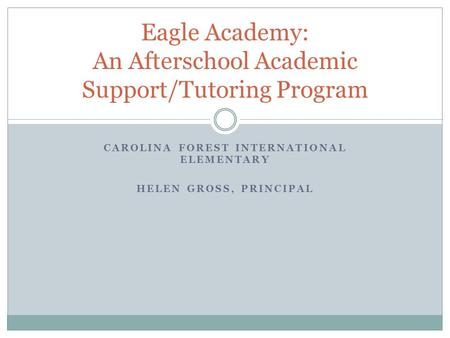 CAROLINA FOREST INTERNATIONAL ELEMENTARY HELEN GROSS, PRINCIPAL Eagle Academy: An Afterschool Academic Support/Tutoring Program.