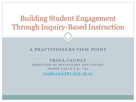 A PRACTITIONERS VIEW POINT TRINA CAUDLE DIRECTOR OF SECONDARY EDUCATION IDAHO FALLS S.D. #91 Building Student Engagement Through.