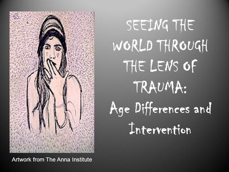 SEEING THE WORLD THROUGH THE LENS OF TRAUMA: Age Differences and Intervention Artwork from The Anna Institute.