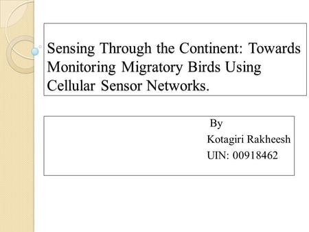 Sensing Through the Continent: Towards Monitoring Migratory Birds Using Cellular Sensor Networks. By Kotagiri Rakheesh UIN: 00918462.