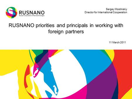 RUSNANO priorities and principals in working with foreign partners 11 March 2011 Sergey Mostinskiy Director for International Cooperation.
