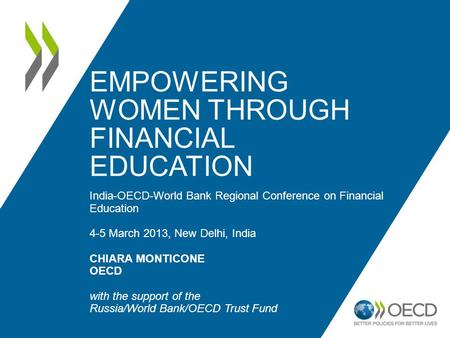 EMPOWERING WOMEN THROUGH FINANCIAL EDUCATION India-OECD-World Bank Regional Conference on Financial Education 4-5 March 2013, New Delhi, India CHIARA MONTICONE.