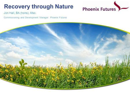 Recovery through Nature Jon Hall, BA (hons), Msc. Commissioning and Development Manager. Phoenix Futures.
