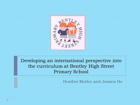 Developing an international perspective into the curriculum at Bentley High Street Primary School Heather Morley and Jessica Ho.