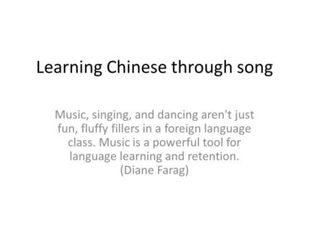 Learning Chinese through song Music, singing, and dancing aren't just fun, fluffy fillers in a foreign language class. Music is a powerful tool for language.