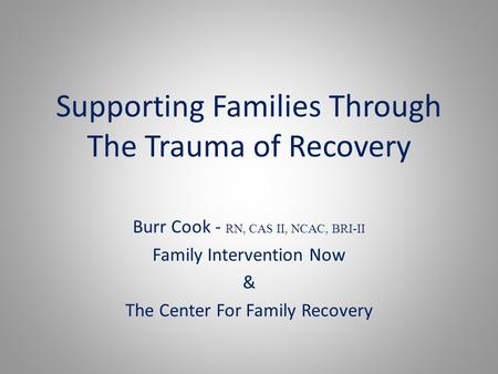 Supporting Families Through The Trauma of Recovery Burr Cook - RN, CAS II, NCAC, BRI-II Family Intervention Now & The Center For Family Recovery.