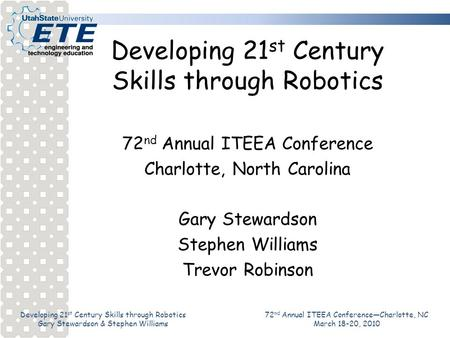 Developing 21 st Century Skills through Robotics Gary Stewardson & Stephen Williams 72 nd Annual ITEEA ConferenceCharlotte, NC March 18-20, 2010 Developing.