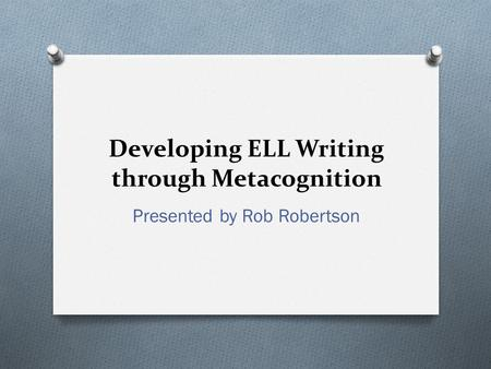 Developing ELL Writing through Metacognition Presented by Rob Robertson.