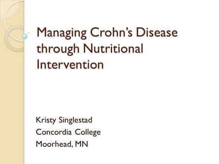 Managing Crohns Disease through Nutritional Intervention Kristy Singlestad Concordia College Moorhead, MN.