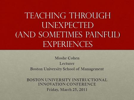Teaching Through Unexpected (and sometimes Painful) experiences Moshe Cohen Lecturer Boston University School of Management BOSTON UNIVERSITY INSTRUCTIONAL.