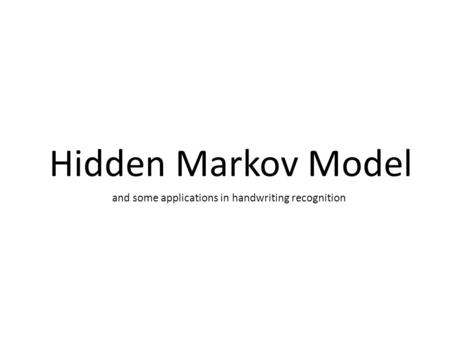 Hidden Markov Model and some applications in handwriting recognition.