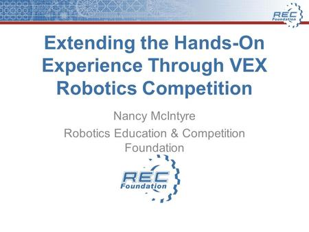 Extending the Hands-On Experience Through VEX Robotics Competition Nancy McIntyre Robotics Education & Competition Foundation.