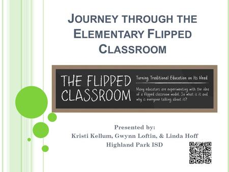 J OURNEY THROUGH THE E LEMENTARY F LIPPED C LASSROOM Presented by: Kristi Kellum, Gwynn Loftin, & Linda Hoff Highland Park ISD.