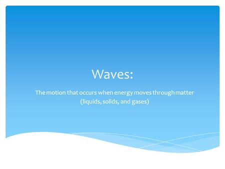 Waves: The motion that occurs when energy moves through matter (liquids, solids, and gases)