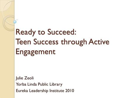Ready to Succeed: Teen Success through Active Engagement Julie Zeoli Yorba Linda Public Library Eureka Leadership Institute 2010.