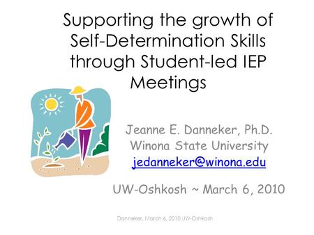 Supporting the growth of Self-Determination Skills through Student-led IEP Meetings Jeanne E. Danneker, Ph.D. Winona State University