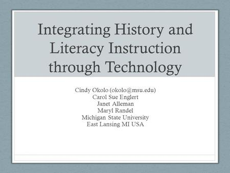 Integrating History and Literacy Instruction through Technology Cindy Okolo Carol Sue Englert Janet Alleman Maryl Randel Michigan State.