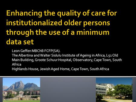 Enhancing the quality of care for institutionalized older persons through the use of a minimum data set Leon Geffen MBChB FCFP(SA). The Albertina and Walter.