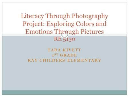TARA KIVETT 1 ST GRADE RAY CHILDERS ELEMENTARY Literacy Through Photography Project: Exploring Colors and Emotions Through Pictures RE 5130.