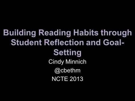 Building Reading Habits through Student Reflection and Goal- Setting Cindy NCTE 2013.