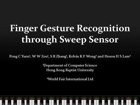 Finger Gesture Recognition through Sweep Sensor Pong C Yuen 1, W W Zou 1, S B Zhang 1, Kelvin K F Wong 2 and Hoson H S Lam 2 1 Department of Computer Science.