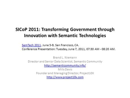 SICoP 2011: Transforming Government through Innovation with Semantic Technologies Brand L. Niemann Director and Senior Data Scientist, Semantic Community.
