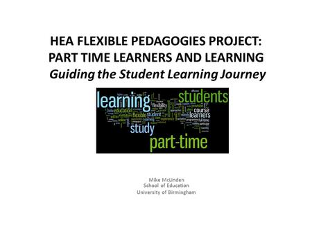 HEA FLEXIBLE PEDAGOGIES PROJECT: PART TIME LEARNERS AND LEARNING Guiding the Student Learning Journey Mike McLinden School of Education University of Birmingham.