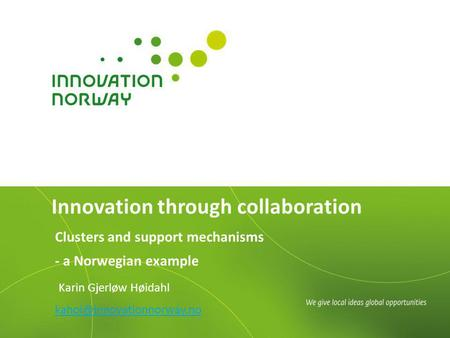 Clusters and support mechanisms - a Norwegian example Karin Gjerløw Høidahl Innovation through collaboration.