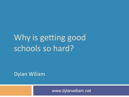 Why is getting good schools so hard? Dylan Wiliam www.dylanwiliam.net.