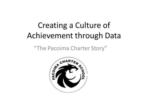 Creating a Culture of Achievement through Data The Pacoima Charter Story.