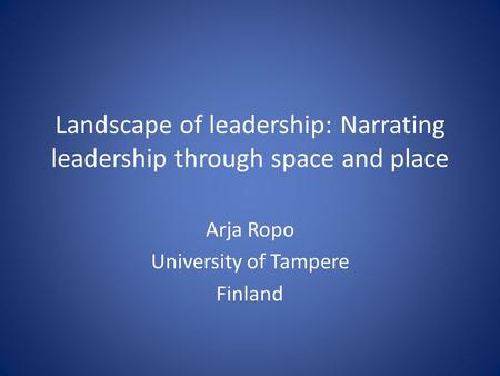 Landscape of leadership: Narrating leadership through space and place Arja Ropo University of Tampere Finland.