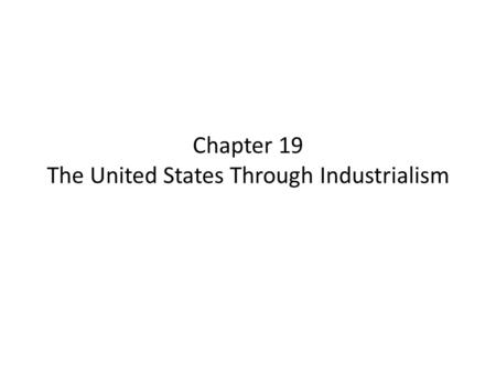 Chapter 19 The United States Through Industrialism.