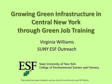 Growing Green Infrastructure in Central New York through Green Job Training Virginia Williams SUNY ESF Outreach This project has been funded in part by.
