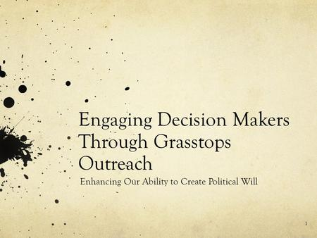 Engaging Decision Makers Through Grasstops Outreach Enhancing Our Ability to Create Political Will 1.