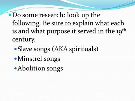 Do some research: look up the following. Be sure to explain what each is and what purpose it served in the 19 th century. Slave songs (AKA spirituals)