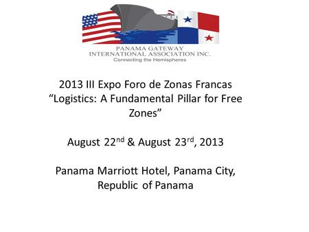 2013 III Expo Foro de Zonas Francas Logistics: A Fundamental Pillar for Free Zones August 22 nd & August 23 rd, 2013 Panama Marriott Hotel, Panama City,