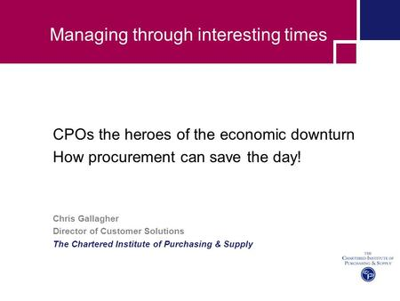 Managing through interesting times CPOs the heroes of the economic downturn How procurement can save the day! Chris Gallagher Director of Customer Solutions.