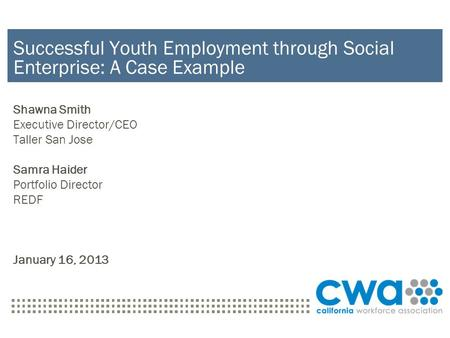 Successful Youth Employment through Social Enterprise: A Case Example Shawna Smith Executive Director/CEO Taller San Jose Samra Haider Portfolio Director.