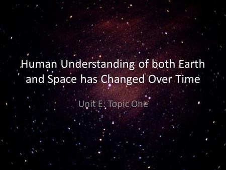 Human Understanding of both Earth and Space has Changed Over Time Unit E: Topic One.
