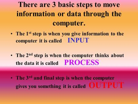 There are 3 basic steps to move information or data through the computer. The 1st step is when you give information to the computer it is called INPUT.