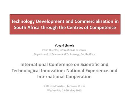 Technology Development and Commercialisation in South Africa through the Centres of Competence Vuyani Lingela Chief Director, International Research, Department.
