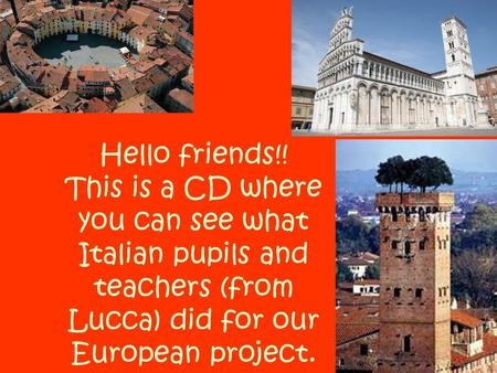 Hello friends!! This is a CD where you can see what Italian pupils and teachers (from Lucca) did for our European project.