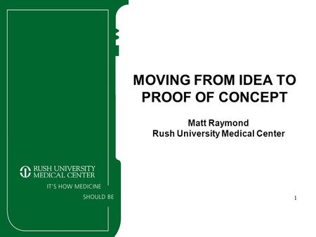1 MOVING FROM IDEA TO PROOF OF CONCEPT Matt Raymond Rush University Medical Center.