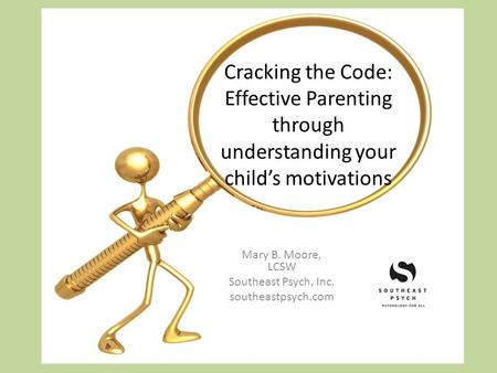 Cracking the Code: Effective Parenting through understanding your childs motivations Mary B. Moore, LCSW Southeast Psych, Inc. southeastpsych.com.