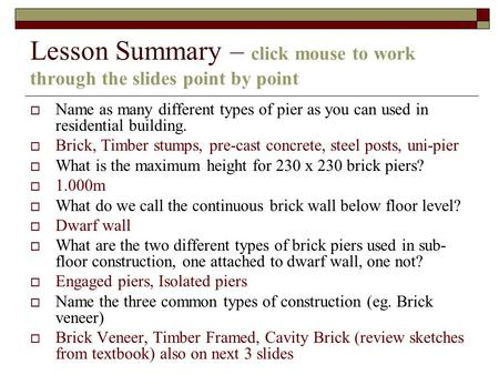 Lesson Summary – click mouse to work through the slides point by point Name as many different types of pier as you can used in residential building. Brick,